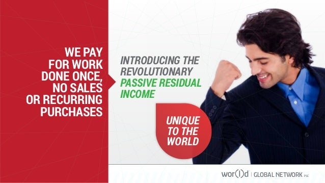 GLOBAL NETWORK PLC WE PAY FOR WORK DONE ONCE, NO SALES OR RECURRING PURCHASES INTRODUCING THE REVOLUTIONARY PASSIVE RESIDU...
