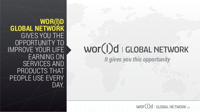 GLOBAL NETWORK PLC WOR(l)D GLOBAL NETWORK GIVES YOU THE OPPORTUNITY TO IMPROVE YOUR LIFE EARNING ON SERVICES AND PRODUCTS ...