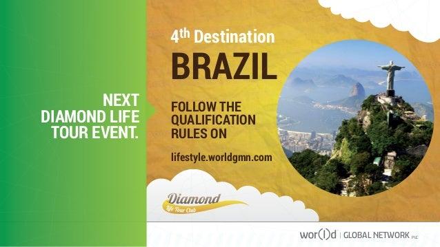 4th Destination BRAZIL FOLLOW THE QUALIFICATION RULES ON lifestyle.worldgmn.com NEXT DIAMOND LIFE TOUR EVENT. GLOBAL NETWO...