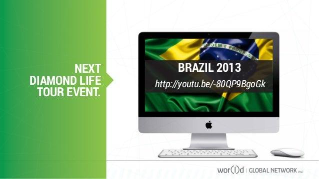 NEXT DIAMOND LIFE TOUR EVENT. GLOBAL NETWORK PLC http://youtu.be/-80QP9BgoGk BRAZIL 2013