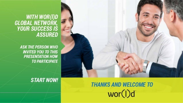 WITH WOR(l)D GLOBAL NETWORK, YOUR SUCCESS IS ASSURED START NOW! ASK THE PERSON WHO INVITED YOU TO THIS PRESENTATION HOW TO...