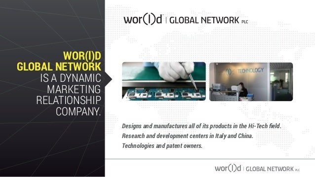 GLOBAL NETWORK PLC WOR(l)D GLOBAL NETWORK IS A DYNAMIC MARKETING RELATIONSHIP COMPANY. Designs and manufactures all of its...