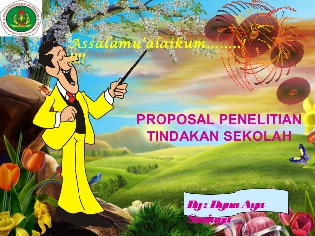 Assalamu'alaikum……..!!!!       PROPOSAL PENELITIAN        TINDAKAN SEKOLAH             B : Dyna Ayu              y        ...
