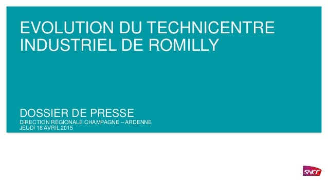 EVOLUTION DU TECHNICENTRE INDUSTRIEL DE ROMILLY DOSSIER DE PRESSE DIRECTION RÉGIONALE CHAMPAGNE – ARDENNE JEUDI 16 AVRIL 2...