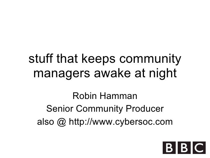 stuff that keeps community managers awake at night Robin Hamman Senior Community Producer also @ http://www.cybersoc.com