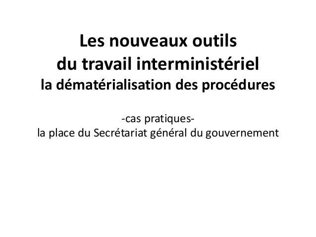 Les nouveaux outils du travail interministériel la dématérialisation des procédures -cas pratiques- la place du Secrétaria...