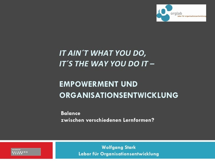 IT AIN´T WHAT YOU DO,  IT´S THE WAY YOU DO IT –  EMPOWERMENT UND ORGANISATIONSENTWICKLUNG   Balance  zwischen verschiedene...