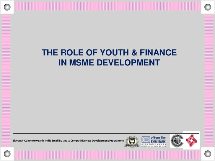 THE ROLE OF YOUTH & FINANCE                       IN MSME DEVELOPMENTEleventh Commonwealth-India Small Business Competitiv...