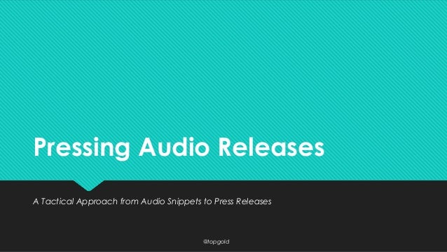 Pressing Audio Releases A Tactical Approach from Audio Snippets to Press Releases  @topgold