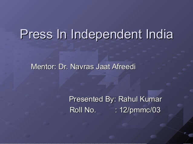 Press In Independent India Mentor: Dr. Navras Jaat Afreedi            Presented By: Rahul Kumar            Roll No.    : 1...