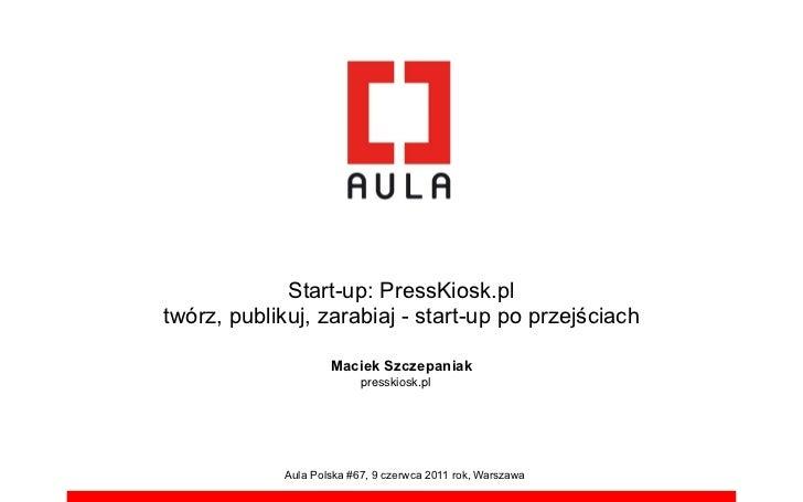 Start-up: PressKiosk.pltwórz, publikuj, zarabiaj - start-up po przej!ciach                     Maciek Szczepaniak         ...