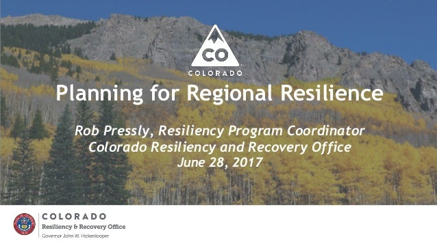 Planning for Regional Resilience Rob Pressly, Resiliency Program Coordinator Colorado Resiliency and Recovery Office June ...