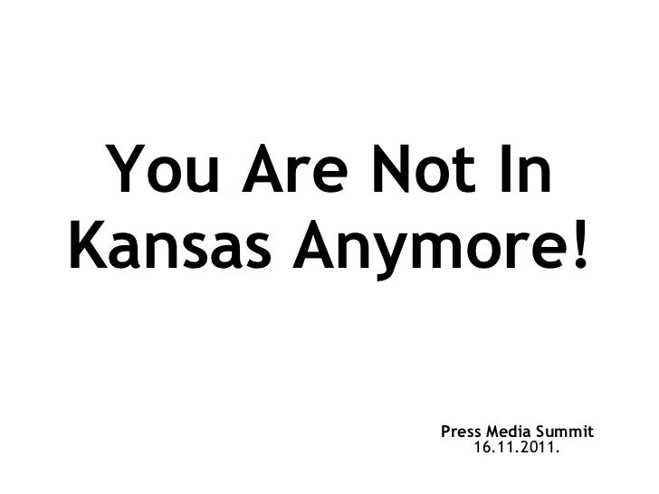 You Are Not In Kansas Anymore! Press Media Summit 16.11.2011.