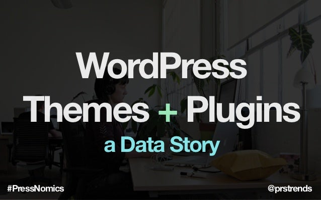 WordPress   Themes + Plugins               a Data Story#PressNomics                  @prstrends