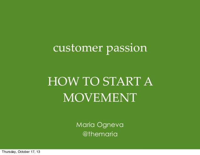 customer  passion HOW  TO  START  A   MOVEMENT Maria Ogneva @themaria Thursday, October 17, 13