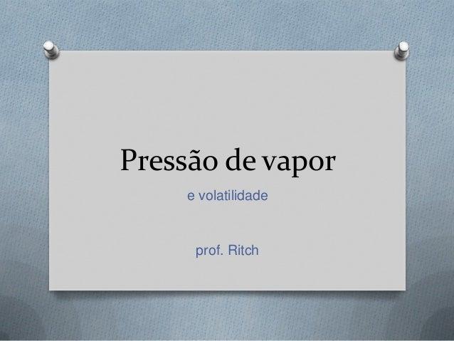 Pressão de vapore volatilidadeprof. Ritch