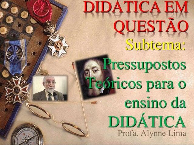 DIDÁTICA EM  QUESTÃO  Subtema:  Pressupostos  Teóricos para o  ensino da  DIDÁTICA  Profa. Alynne Lima