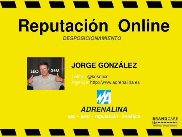 Reputación Online DESPOSICIONAMIENTO JORGE GONZÁLEZ Twitter: @kokebcn Agencia: http://www.adrenalina.es ADRENALINA seo – s...