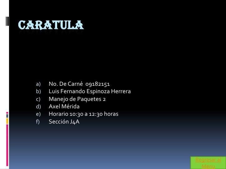 CARATULA      a)   No. De Carné 09182151   b)   Luis Fernando Espinoza Herrera   c)   Manejo de Paquetes 2   d)   Axel Mér...