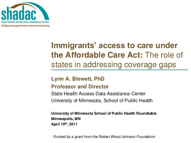 Immigrants' access to care under the Affordable Care Act: The role of states in addressing coverage gaps Lynn A. Blewett, ...