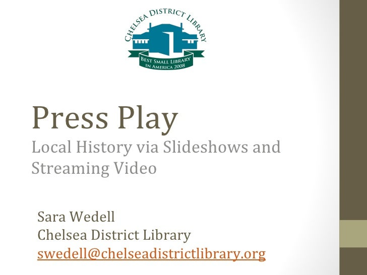 Press Play Local History via Slideshows and Streaming Video Sara Wedell  Chelsea District Library swedell@ chelseadistrict...