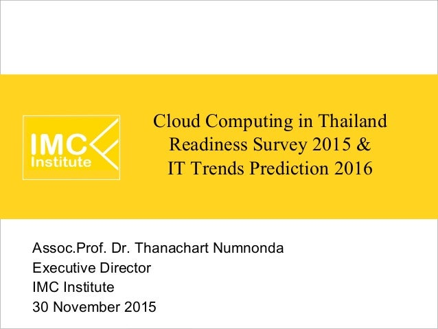 Cloud Computing in Thailand Readiness Survey 2015 & IT Trends Prediction 2016 Assoc.Prof. Dr. Thanachart Numnonda Executiv...