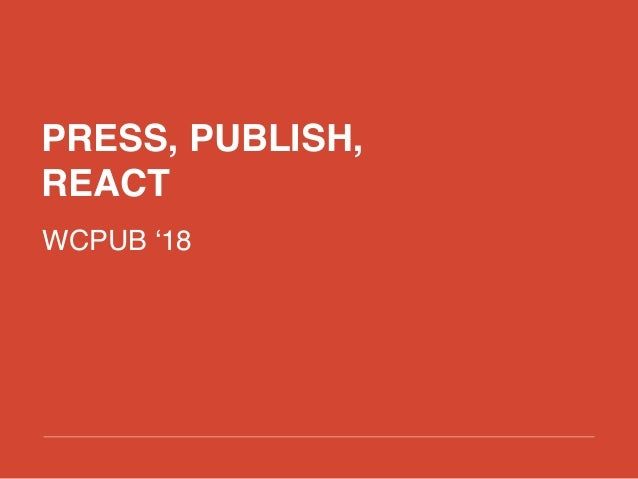 PRESS, PUBLISH, REACT WCPUB '18