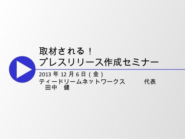 取材される! プレスリリース作成セミナー 2013 年 12 月 6 日(金) ティードリームネットワークス   代表    田中 健