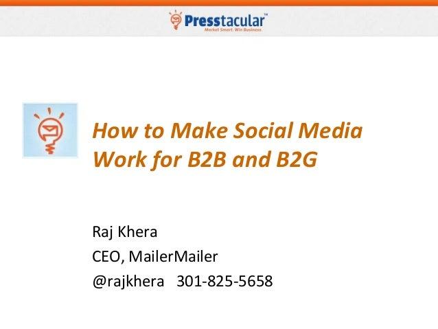 How to Make Social MediaWork for B2B and B2GRaj KheraCEO, MailerMailer@rajkhera 301-825-5658
