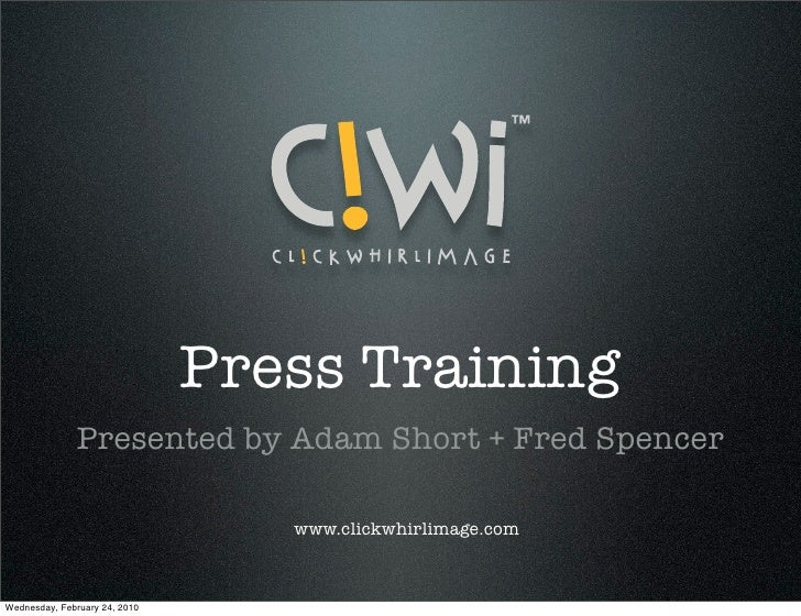Press Training               Presented by Adam Short + Fred Spencer                                    www.clickwhirlimage...