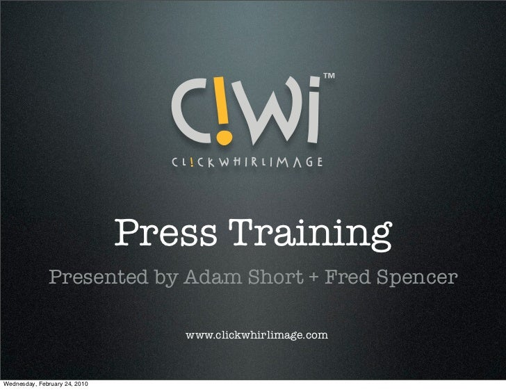 Press Training              Presented by Adam Short + Fred Spencer                                  www.clickwhirlimage.co...
