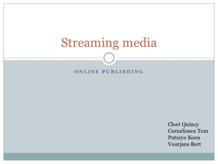 Online publishing<br />Streaming media<br />CloetQuincy<br />Cornelissen Tom<br />Putzeys Koen<br />Voorjans Bert<br />
