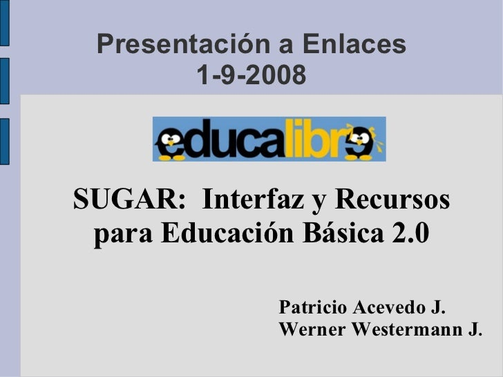 Presentación a Enlaces 1-9-2008 <ul><ul><li>SUGAR:  Interfaz y Recursos </li></ul></ul><ul><ul><li>para Educación Básica 2...