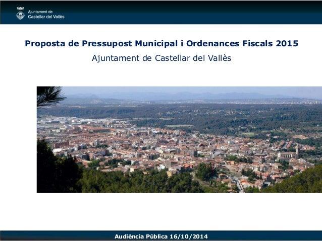 Proposta de Pressupost Municipal i Ordenances Fiscals 2015  Ajuntament de Castellar del Vallès  Audiència Pública 16/10/20...