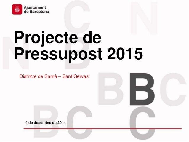 Projecte de Pressupost 2015 Districte de Sarrià – Sant Gervasi 4 de desembre de 2014
