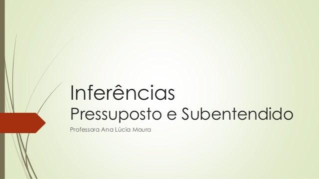 Inferências Pressuposto e Subentendido Professora Ana Lúcia Moura