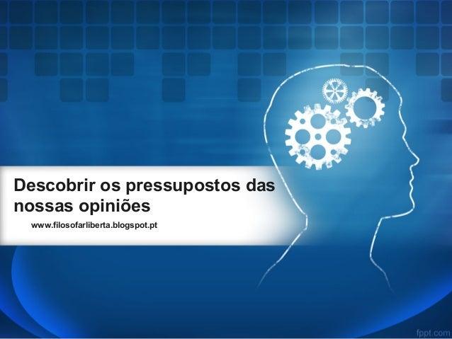 Descobrir os pressupostos das nossas opiniões www.filosofarliberta.blogspot.pt