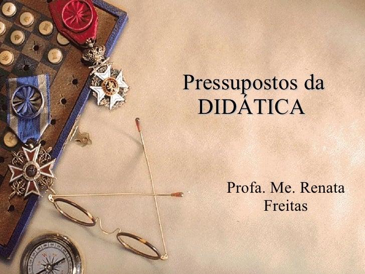 Pressupostos da DIDÁTICA  Profa. Me. Renata Freitas