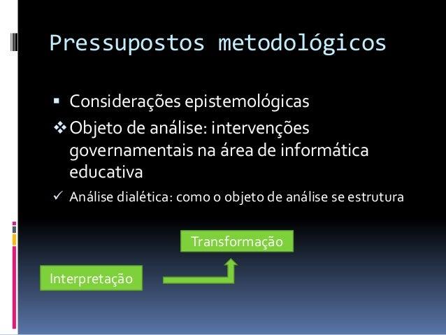 Pressupostos metodológicos Considerações epistemológicas Objeto de análise: intervenções   governamentais na área de inf...