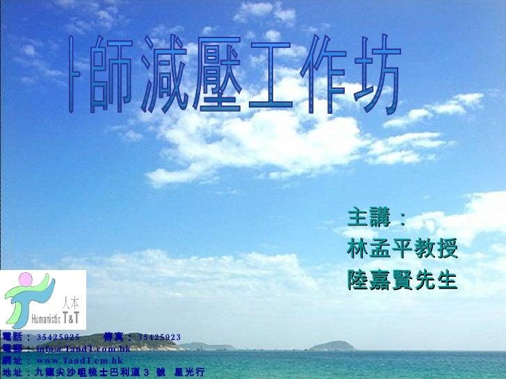 主講: 林孟平教授 陸嘉賢先生 電話: 35425925 傳真: 35425923 電郵: [email_address] 網址: www.TandT.cm.hk 地址: 九龍尖沙咀梳士巴利道 3  號  星光行 1616  室 教師減壓工作坊