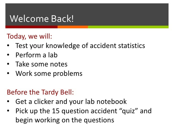 Welcome Back!<br />Today, we will:<br /><ul><li>Test your knowledge of accident statistics