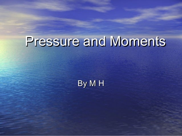 Pressure and MomentsPressure and Moments By M HBy M H