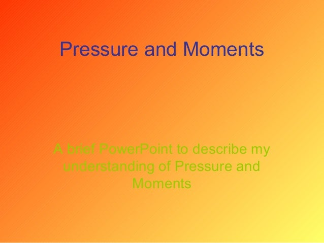 Pressure and Moments A brief PowerPoint to describe my understanding of Pressure and Moments