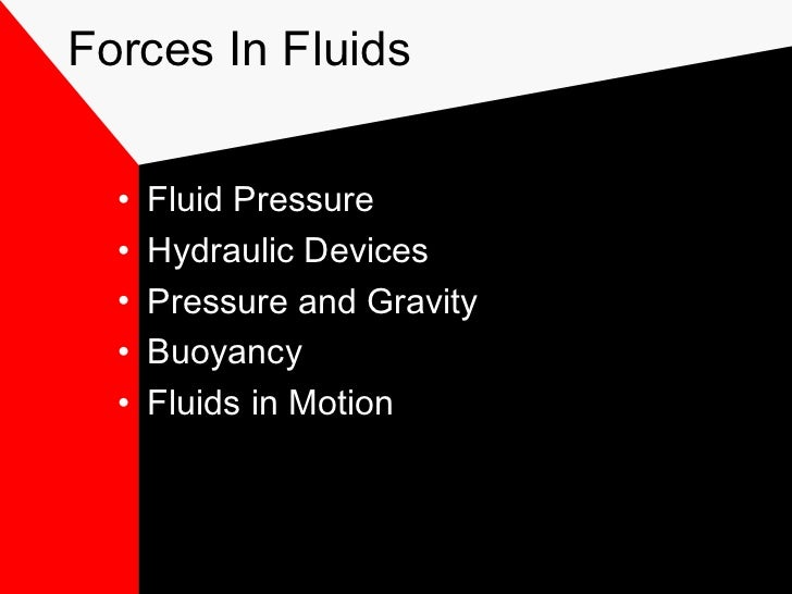 Forces In Fluids  •   Fluid Pressure  •   Hydraulic Devices  •   Pressure and Gravity  •   Buoyancy  •   Fluids in Motion