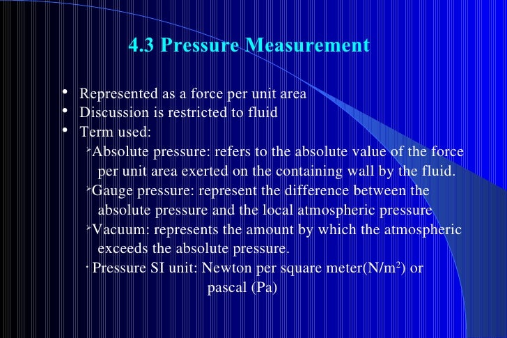 4.3 Pressure Measurement <ul><li>Represented as a force per unit area </li></ul><ul><li>Discussion is restricted to fluid ...