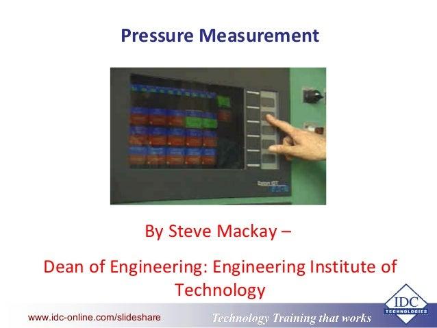 Technology Training that Workswww.idc-online.com/slideshare Pressure Measurement By Steve Mackay – Dean of Engineering: En...