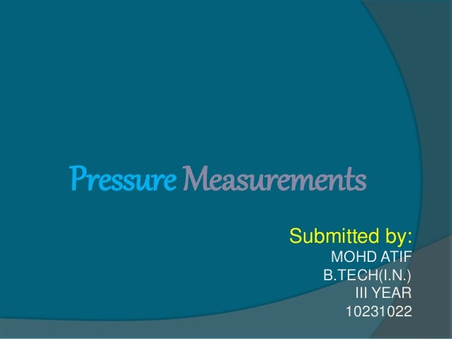 Pressure Measurements Submitted by: MOHD ATIF B.TECH(I.N.) III YEAR 10231022