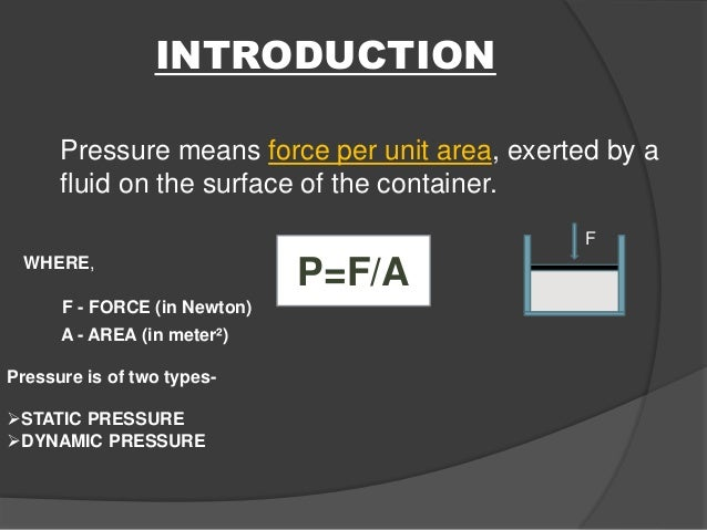 INTRODUCTION Pressure means force per unit area, exerted by a fluid on the surface of the container. P=F/A F - FORCE (in N...