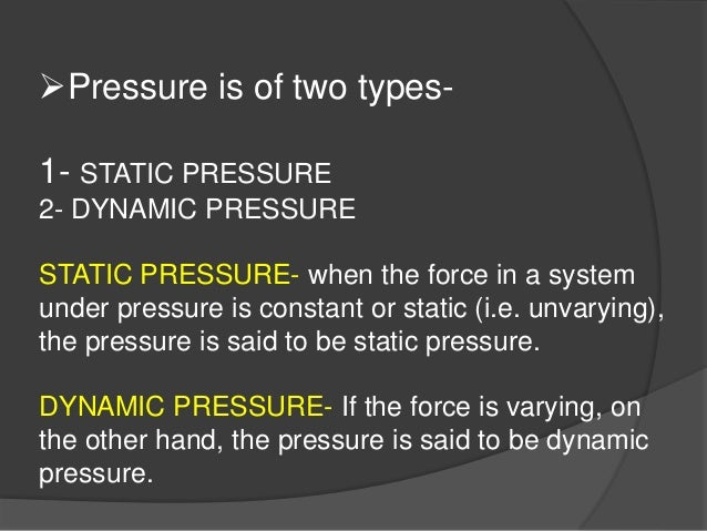 Pressure is of two types- 1- STATIC PRESSURE 2- DYNAMIC PRESSURE STATIC PRESSURE- when the force in a system under pressu...