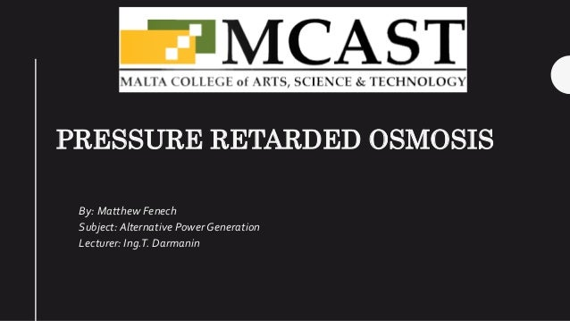PRESSURE RETARDED OSMOSIS By: Matthew Fenech Subject: Alternative Power Generation Lecturer: Ing.T. Darmanin